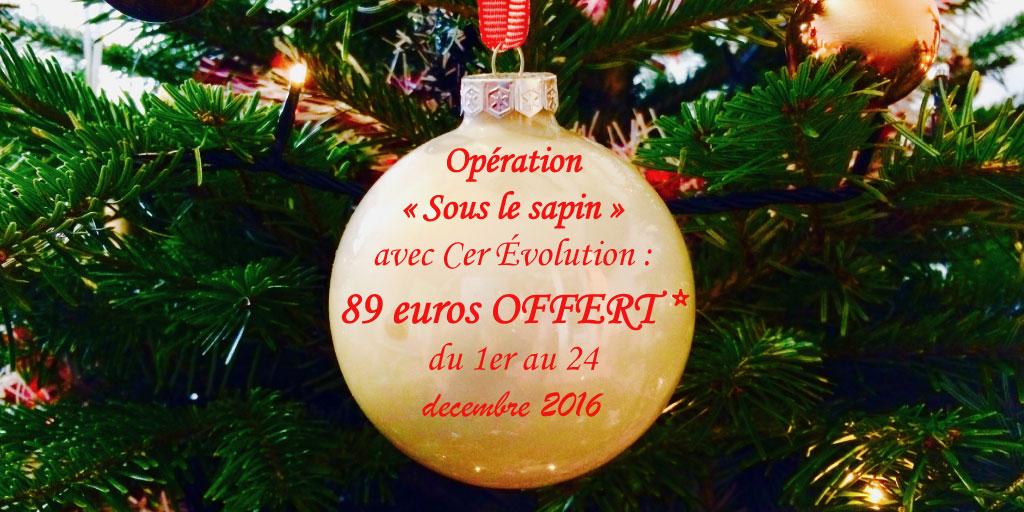 Opération  « Sous le sapin »  avec Cer Évolution : 89 euros OFFERT *  du 1er au 24  décembre 2016